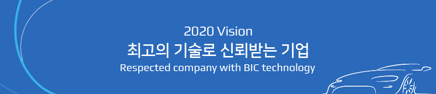 2020 vision 최고의 기술로 신뢰받는 기업 Respected company with BIC technology